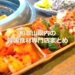 和歌山県内の韓国食材専門店(韓国食品スーパー)まとめ